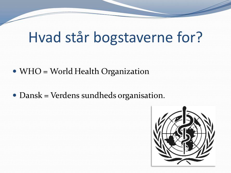 Hvad står bogstaverne for? WHO = World Health Organization Dansk = Verdens sundheds organisation.