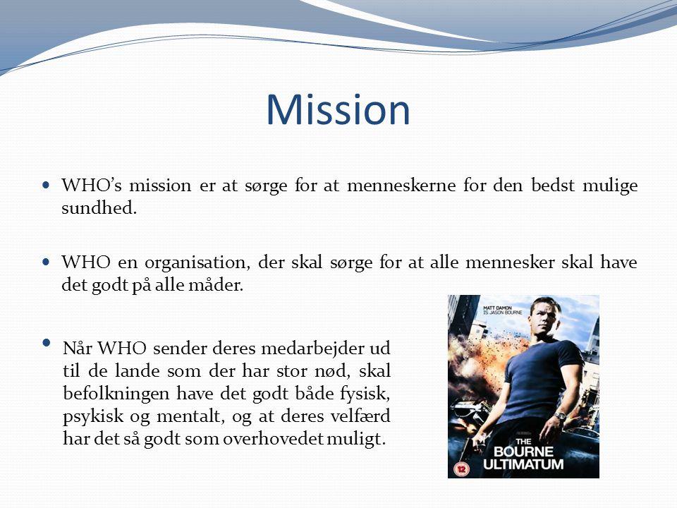Mission WHO's mission er at sørge for at menneskerne for den bedst mulige sundhed. WHO en organisation, der skal sørge for at alle mennesker skal have