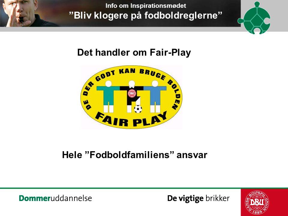 Det handler om Fair-Play Info om Inspirationsmødet Bliv klogere på fodboldreglerne Hele Fodboldfamiliens ansvar