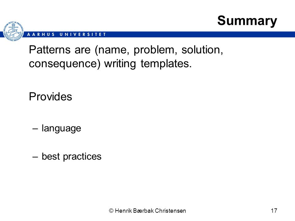 © Henrik Bærbak Christensen17 Summary Patterns are (name, problem, solution, consequence) writing templates.