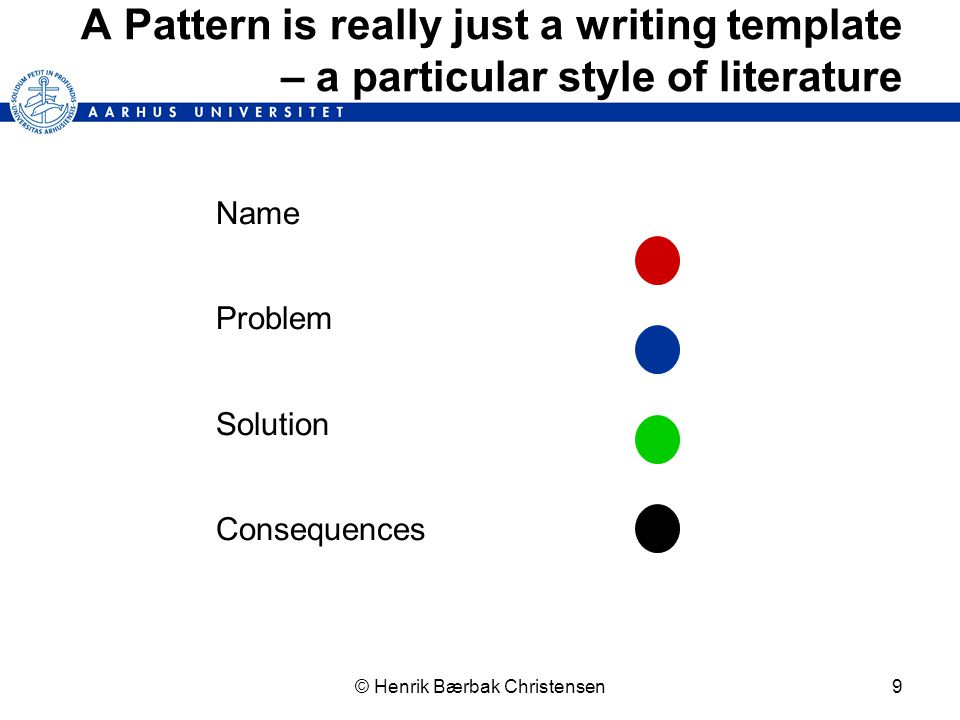 © Henrik Bærbak Christensen9 A Pattern is really just a writing template – a particular style of literature Name Problem Solution Consequences