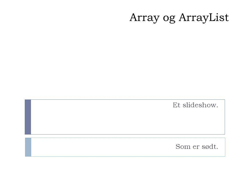 Array og ArrayList Et slideshow. Som er sødt.