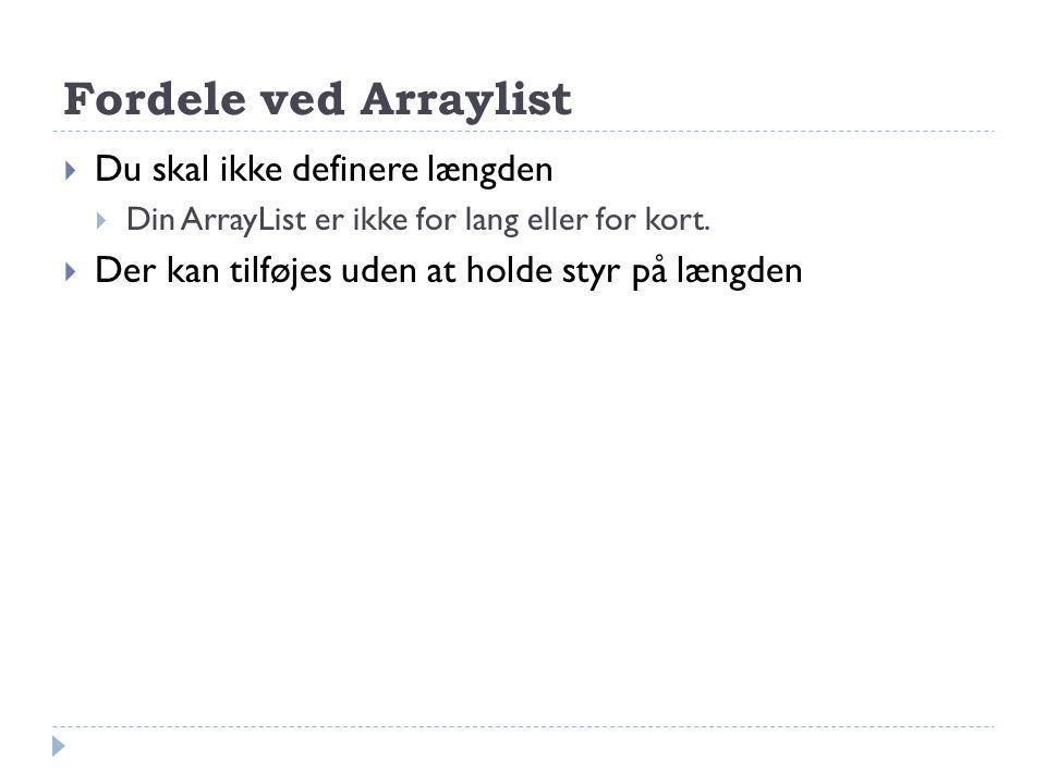 Fordele ved Arraylist  Du skal ikke definere længden  Din ArrayList er ikke for lang eller for kort.