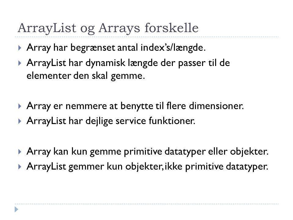 ArrayList og Arrays forskelle  Array har begrænset antal index's/længde.