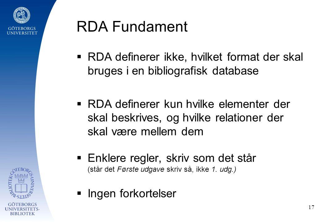 RDA Fundament  RDA definerer ikke, hvilket format der skal bruges i en bibliografisk database  RDA definerer kun hvilke elementer der skal beskrives, og hvilke relationer der skal være mellem dem  Enklere regler, skriv som det står (står det Første udgave skriv så, ikke 1.