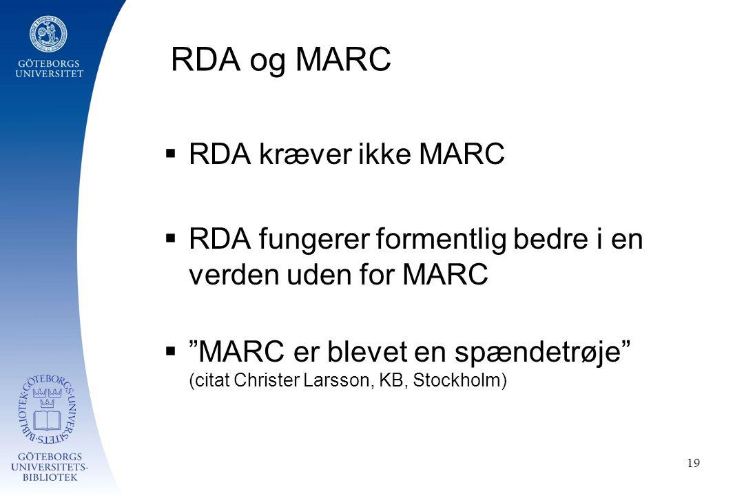 RDA og MARC  RDA kræver ikke MARC  RDA fungerer formentlig bedre i en verden uden for MARC  MARC er blevet en spændetrøje (citat Christer Larsson, KB, Stockholm) 19