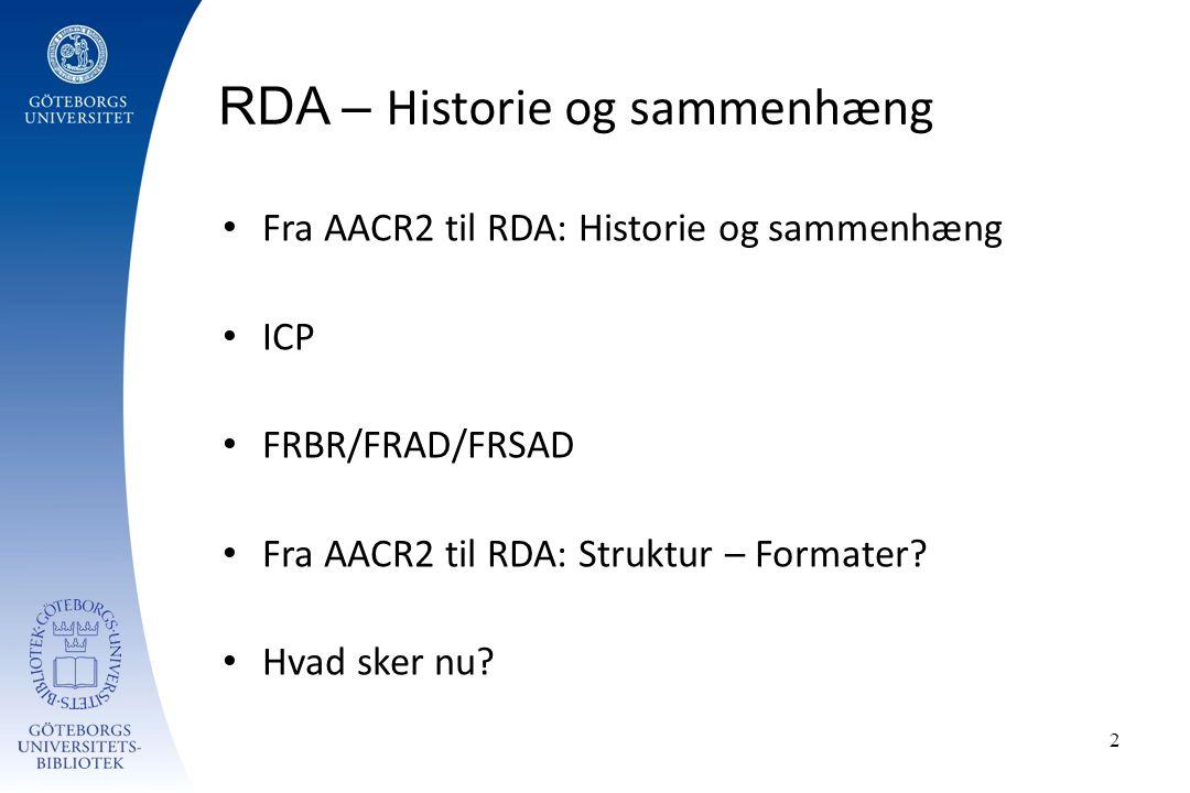 2 Fra AACR2 til RDA: Historie og sammenhæng ICP FRBR/FRAD/FRSAD Fra AACR2 til RDA: Struktur – Formater.