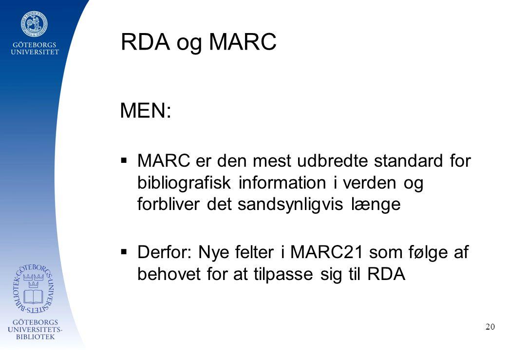 RDA og MARC MEN:  MARC er den mest udbredte standard for bibliografisk information i verden og forbliver det sandsynligvis længe  Derfor: Nye felter i MARC21 som følge af behovet for at tilpasse sig til RDA 20