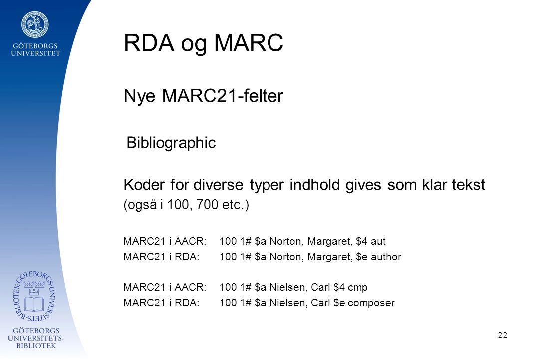 RDA og MARC Nye MARC21-felter Bibliographic Koder for diverse typer indhold gives som klar tekst (også i 100, 700 etc.) MARC21 i AACR: 100 1# $a Norton, Margaret, $4 aut MARC21 i RDA:100 1# $a Norton, Margaret, $e author MARC21 i AACR: 100 1# $a Nielsen, Carl $4 cmp MARC21 i RDA: 100 1# $a Nielsen, Carl $e composer 22