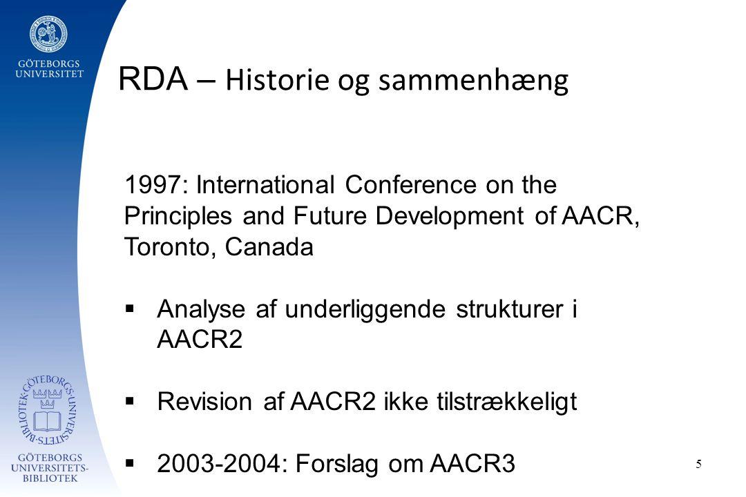 RDA – Historie og sammenhæng 5 1997: International Conference on the Principles and Future Development of AACR, Toronto, Canada  Analyse af underliggende strukturer i AACR2  Revision af AACR2 ikke tilstrækkeligt  2003-2004: Forslag om AACR3