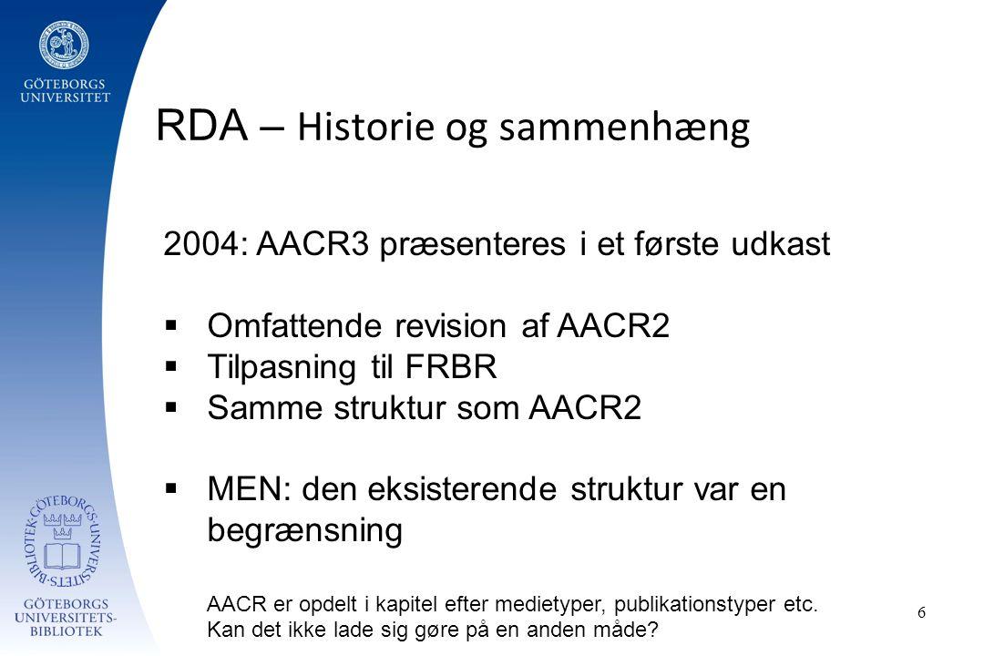RDA – Historie og sammenhæng 6 2004: AACR3 præsenteres i et første udkast  Omfattende revision af AACR2  Tilpasning til FRBR  Samme struktur som AACR2  MEN: den eksisterende struktur var en begrænsning AACR er opdelt i kapitel efter medietyper, publikationstyper etc.