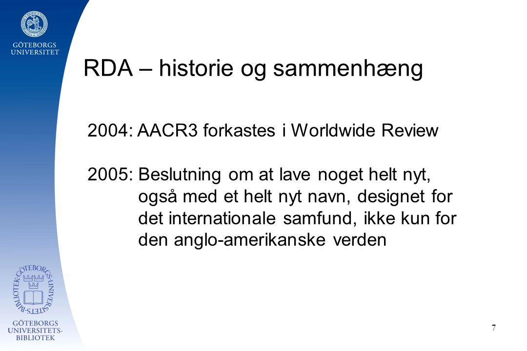 RDA – historie og sammenhæng 7 2004: AACR3 forkastes i Worldwide Review 2005: Beslutning om at lave noget helt nyt, også med et helt nyt navn, designet for det internationale samfund, ikke kun for den anglo-amerikanske verden