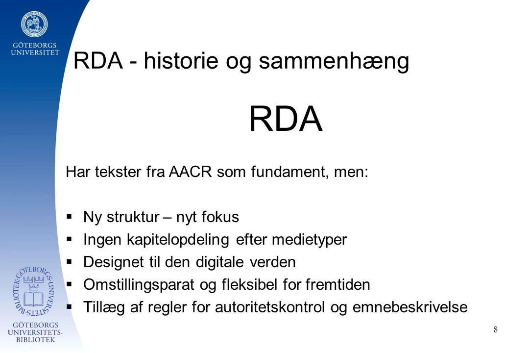 RDA - historie og sammenhæng RDA Har tekster fra AACR som fundament, men:  Ny struktur – nyt fokus  Ingen kapitelopdeling efter medietyper  Designet til den digitale verden  Omstillingsparat og fleksibel for fremtiden  Tillæg af regler for autoritetskontrol og emnebeskrivelse 8