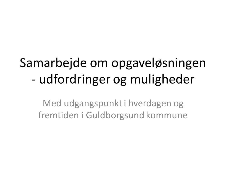 Samarbejde om opgaveløsningen - udfordringer og muligheder Med udgangspunkt i hverdagen og fremtiden i Guldborgsund kommune