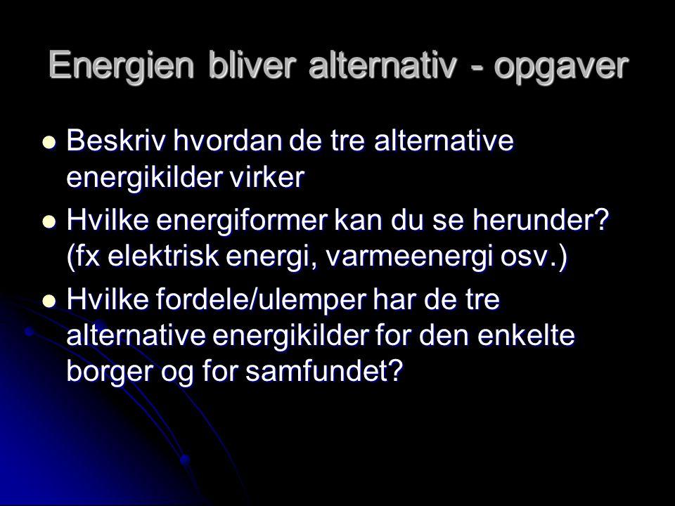 Energien bliver alternativ - opgaver Beskriv hvordan de tre alternative energikilder virker Beskriv hvordan de tre alternative energikilder virker Hvilke energiformer kan du se herunder.