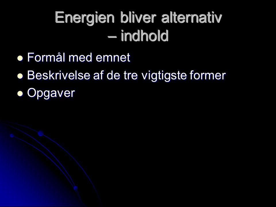 Energien bliver alternativ – indhold Formål med emnet Formål med emnet Beskrivelse af de tre vigtigste former Beskrivelse af de tre vigtigste former Opgaver Opgaver