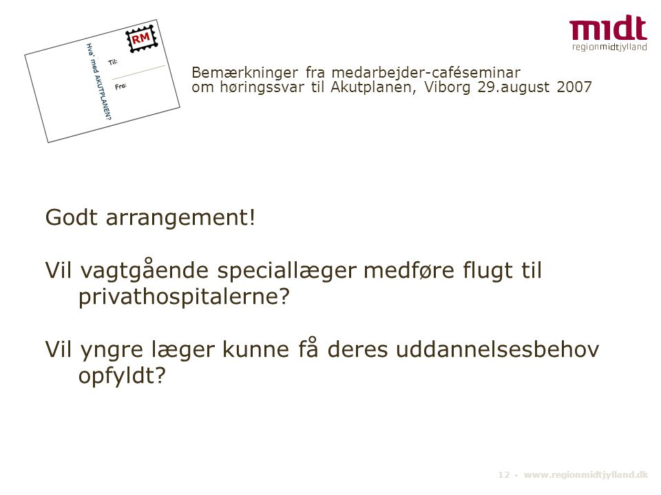 12 ▪ www.regionmidtjylland.dk Bemærkninger fra medarbejder-caféseminar om høringssvar til Akutplanen, Viborg 29.august 2007 Godt arrangement.