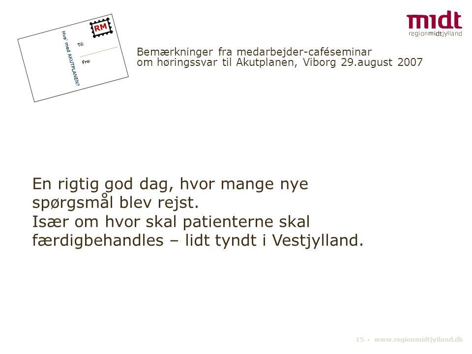 15 ▪ www.regionmidtjylland.dk Bemærkninger fra medarbejder-caféseminar om høringssvar til Akutplanen, Viborg 29.august 2007 En rigtig god dag, hvor mange nye spørgsmål blev rejst.
