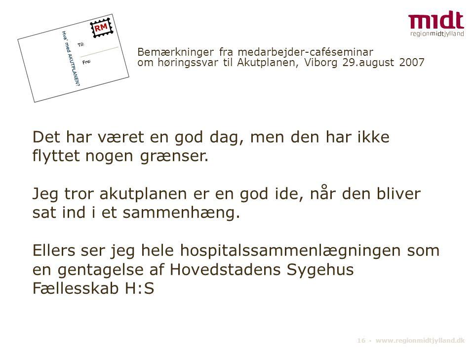 16 ▪ www.regionmidtjylland.dk Bemærkninger fra medarbejder-caféseminar om høringssvar til Akutplanen, Viborg 29.august 2007 Det har været en god dag, men den har ikke flyttet nogen grænser.