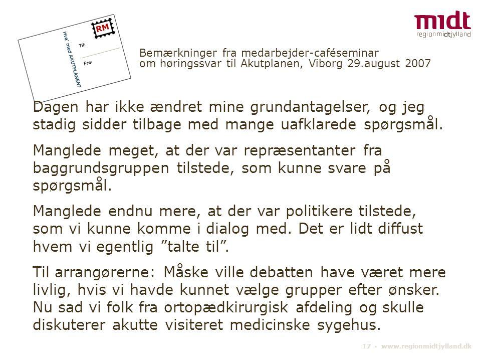 17 ▪ www.regionmidtjylland.dk Bemærkninger fra medarbejder-caféseminar om høringssvar til Akutplanen, Viborg 29.august 2007 Dagen har ikke ændret mine grundantagelser, og jeg stadig sidder tilbage med mange uafklarede spørgsmål.