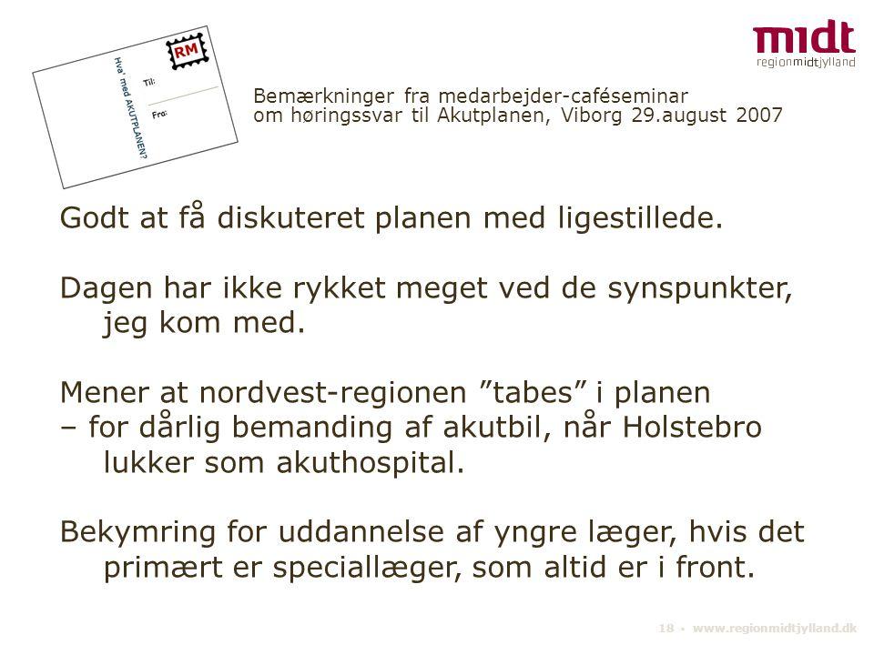 18 ▪ www.regionmidtjylland.dk Bemærkninger fra medarbejder-caféseminar om høringssvar til Akutplanen, Viborg 29.august 2007 Godt at få diskuteret planen med ligestillede.