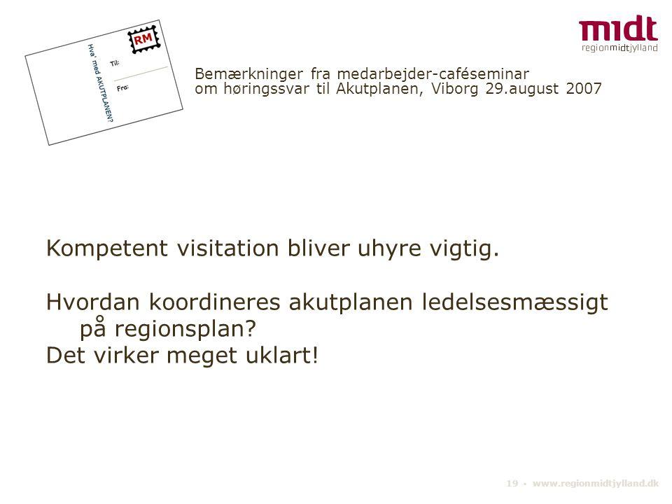 19 ▪ www.regionmidtjylland.dk Bemærkninger fra medarbejder-caféseminar om høringssvar til Akutplanen, Viborg 29.august 2007 Kompetent visitation bliver uhyre vigtig.