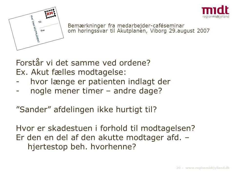 20 ▪ www.regionmidtjylland.dk Bemærkninger fra medarbejder-caféseminar om høringssvar til Akutplanen, Viborg 29.august 2007 Forstår vi det samme ved ordene.