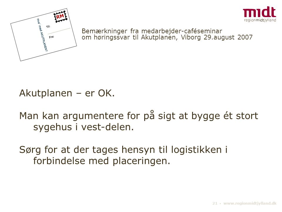 21 ▪ www.regionmidtjylland.dk Bemærkninger fra medarbejder-caféseminar om høringssvar til Akutplanen, Viborg 29.august 2007 Akutplanen – er OK.