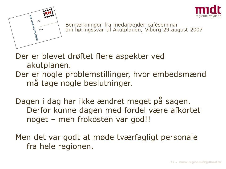 22 ▪ www.regionmidtjylland.dk Bemærkninger fra medarbejder-caféseminar om høringssvar til Akutplanen, Viborg 29.august 2007 Der er blevet drøftet flere aspekter ved akutplanen.