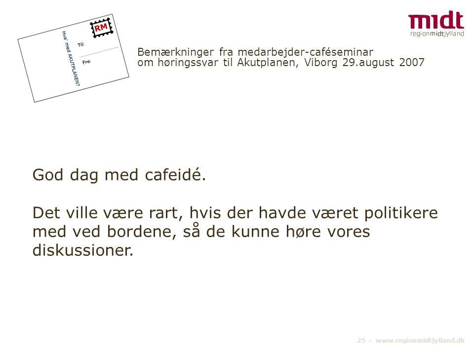25 ▪ www.regionmidtjylland.dk Bemærkninger fra medarbejder-caféseminar om høringssvar til Akutplanen, Viborg 29.august 2007 God dag med cafeidé.