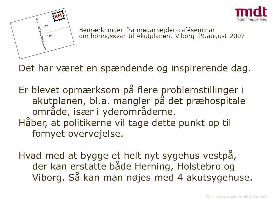 28 ▪ www.regionmidtjylland.dk Bemærkninger fra medarbejder-caféseminar om høringssvar til Akutplanen, Viborg 29.august 2007 Det har været en spændende og inspirerende dag.