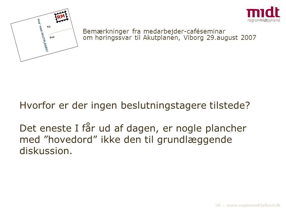 30 ▪ www.regionmidtjylland.dk Bemærkninger fra medarbejder-caféseminar om høringssvar til Akutplanen, Viborg 29.august 2007 Hvorfor er der ingen beslutningstagere tilstede.