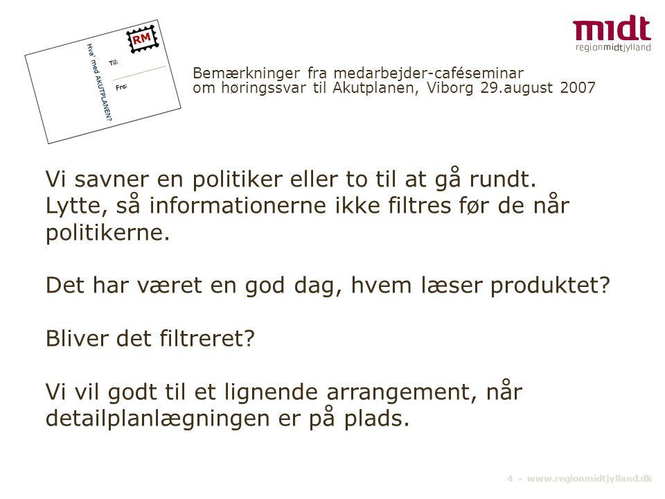4 ▪ www.regionmidtjylland.dk Bemærkninger fra medarbejder-caféseminar om høringssvar til Akutplanen, Viborg 29.august 2007 Vi savner en politiker eller to til at gå rundt.