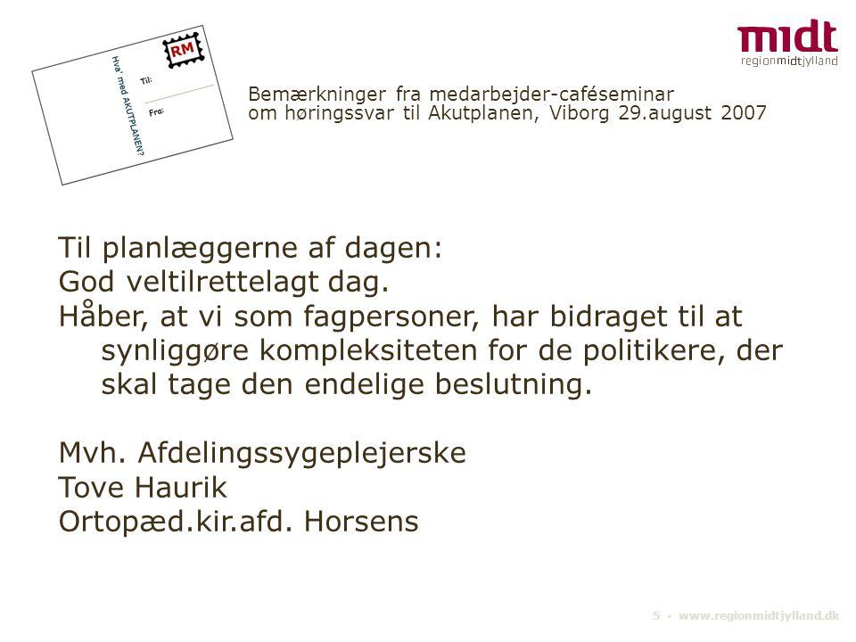 5 ▪ www.regionmidtjylland.dk Bemærkninger fra medarbejder-caféseminar om høringssvar til Akutplanen, Viborg 29.august 2007 Til planlæggerne af dagen: God veltilrettelagt dag.