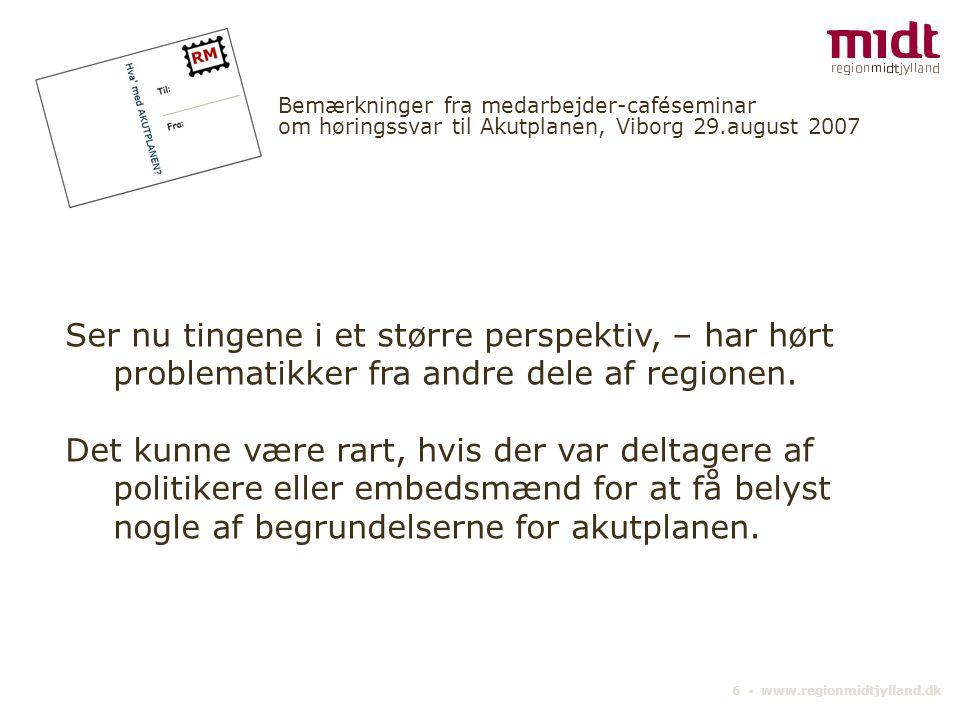 6 ▪ www.regionmidtjylland.dk Bemærkninger fra medarbejder-caféseminar om høringssvar til Akutplanen, Viborg 29.august 2007 Ser nu tingene i et større perspektiv, – har hørt problematikker fra andre dele af regionen.