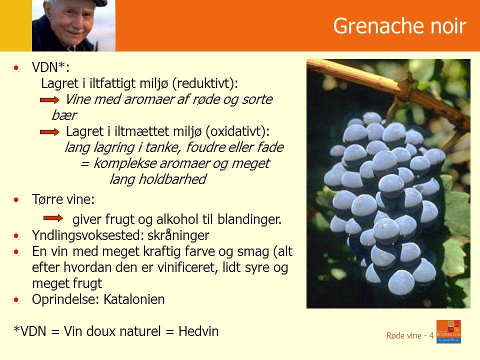 Grenache noir Røde vine - 4 VDN*: Lagret i iltfattigt miljø (reduktivt): Vine med aromaer af røde og sorte bær Lagret i iltmættet miljø (oxidativt): lang lagring i tanke, foudre eller fade = komplekse aromaer og meget lang holdbarhed Tørre vine: giver frugt og alkohol til blandinger.
