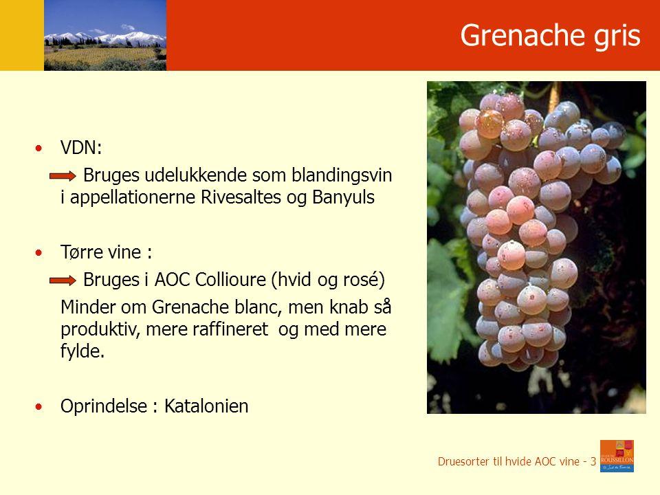 Grenache gris VDN: Bruges udelukkende som blandingsvin i appellationerne Rivesaltes og Banyuls Tørre vine : Bruges i AOC Collioure (hvid og rosé) Minder om Grenache blanc, men knab så produktiv, mere raffineret og med mere fylde.