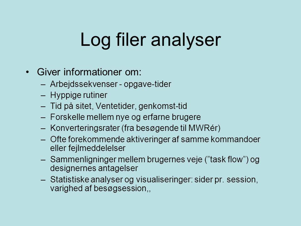 Log filer analyser Giver informationer om: –Arbejdssekvenser - opgave-tider –Hyppige rutiner –Tid på sitet, Ventetider, genkomst-tid –Forskelle mellem nye og erfarne brugere –Konverteringsrater (fra besøgende til MWRér) –Ofte forekommende aktiveringer af samme kommandoer eller fejlmeddelelser –Sammenligninger mellem brugernes veje ( task flow ) og designernes antagelser –Statistiske analyser og visualiseringer: sider pr.