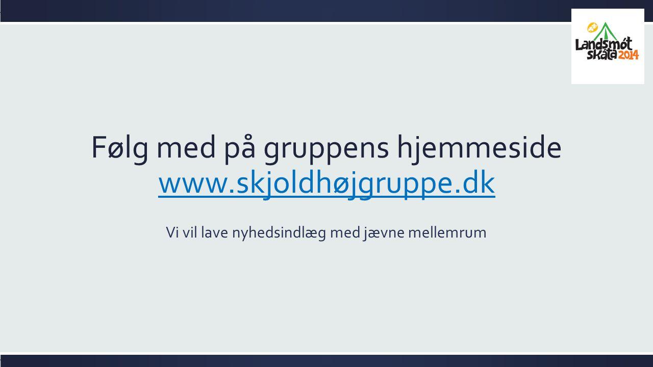 Følg med på gruppens hjemmeside www.skjoldhøjgruppe.dk www.skjoldhøjgruppe.dk Vi vil lave nyhedsindlæg med jævne mellemrum