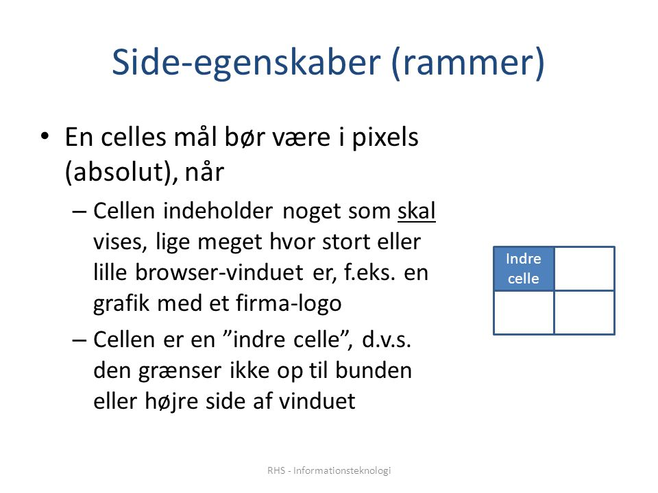 Side-egenskaber (rammer) En celles mål bør være i pixels (absolut), når – Cellen indeholder noget som skal vises, lige meget hvor stort eller lille browser-vinduet er, f.eks.