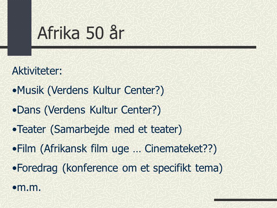 Afrika 50 år Aktiviteter: Musik (Verdens Kultur Center ) Dans (Verdens Kultur Center ) Teater (Samarbejde med et teater) Film (Afrikansk film uge … Cinemateket ) Foredrag (konference om et specifikt tema) m.m.