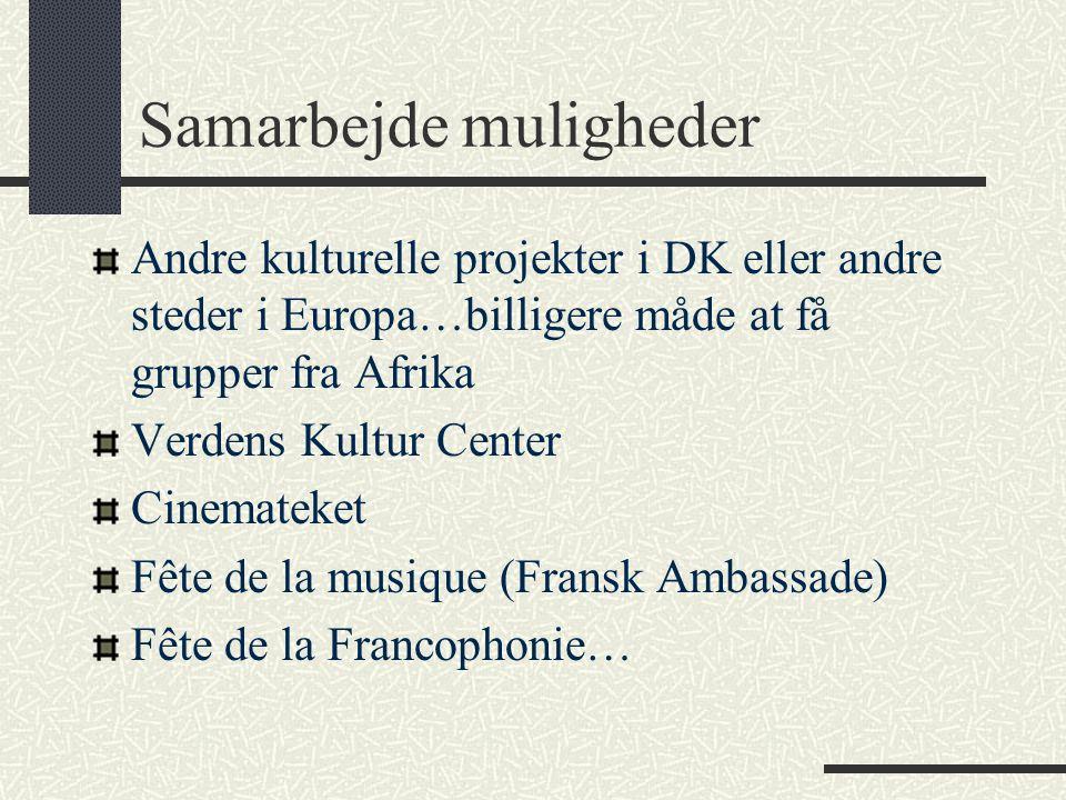 Samarbejde muligheder Andre kulturelle projekter i DK eller andre steder i Europa…billigere måde at få grupper fra Afrika Verdens Kultur Center Cinemateket Fête de la musique (Fransk Ambassade) Fête de la Francophonie…
