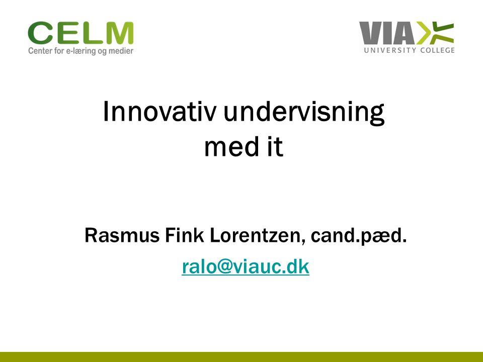Innovativ undervisning med it Rasmus Fink Lorentzen, cand.pæd. ralo@viauc.dk