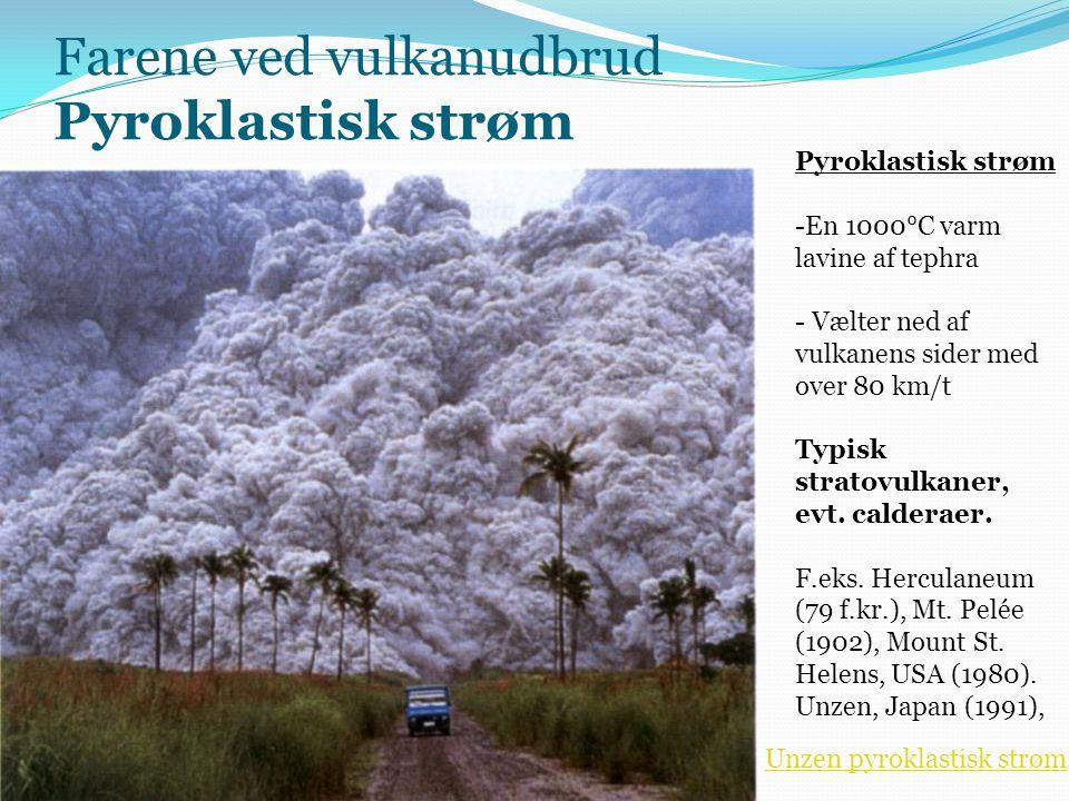 Farene ved vulkanudbrud Pyroklastisk strøm - nedenfor vulkanen Pyroklastisk strøm -En 1000°C varm lavine af tephra - Vælter ned af vulkanens sider med over 80 km/t Typisk stratovulkaner, evt.