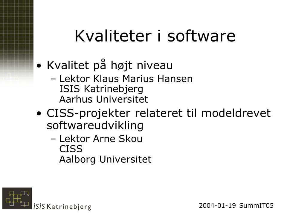 2004-01-19 SummIT05 Kvaliteter i software Kvalitet på højt niveau –Lektor Klaus Marius Hansen ISIS Katrinebjerg Aarhus Universitet CISS-projekter relateret til modeldrevet softwareudvikling –Lektor Arne Skou CISS Aalborg Universitet
