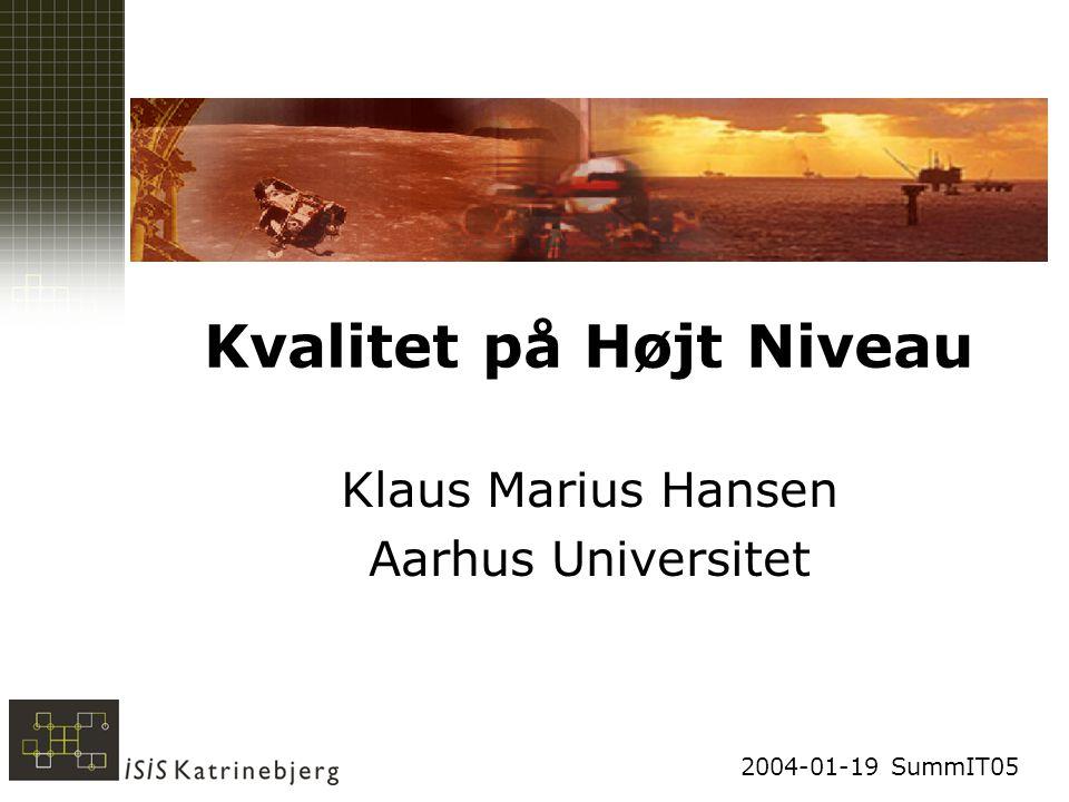 2004-01-19 SummIT05 Kvalitet på Højt Niveau Klaus Marius Hansen Aarhus Universitet