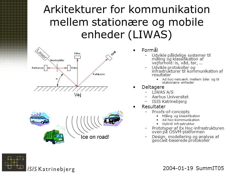 2004-01-19 SummIT05 Arkitekturer for kommunikation mellem stationære og mobile enheder (LIWAS) Formål –Udvikle pålidelige systemer til måling og klassifikation af vejforhold: is, våd, tør, … –Udvikle protokoller og infrastrukturer til kommunikation af resultater Ad hoc-netværk mellem biler og til stationære enheder Deltagere –LIWAS A/S –Aarhus Universitet –ISIS Katrinebjerg Resultater –Proofs-of-concepts Måling og klassifikation Ad hoc-kommunikation Hybrid infrastruktur –Prototyper af Ex Hoc-infrastrukturen oven på OSVM-platformen –Design, modellering og analyse af geocast-baserede protokoller