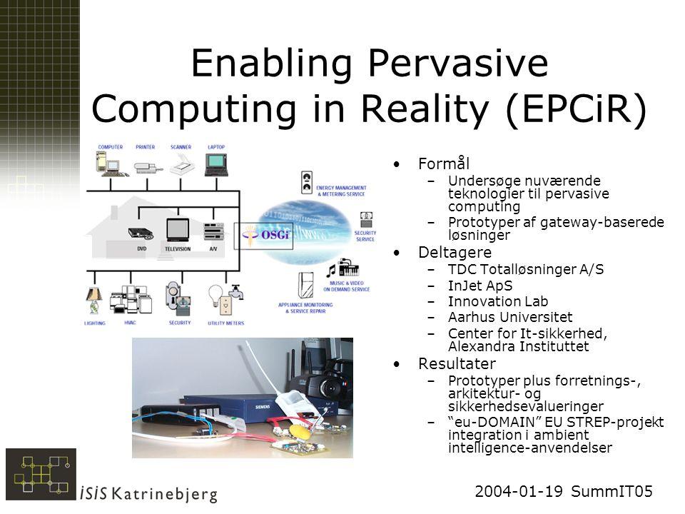 2004-01-19 SummIT05 Enabling Pervasive Computing in Reality (EPCiR) Formål –Undersøge nuværende teknologier til pervasive computing –Prototyper af gateway-baserede løsninger Deltagere –TDC Totalløsninger A/S –InJet ApS –Innovation Lab –Aarhus Universitet –Center for It-sikkerhed, Alexandra Instituttet Resultater –Prototyper plus forretnings-, arkitektur- og sikkerhedsevalueringer – eu-DOMAIN EU STREP-projekt integration i ambient intelligence-anvendelser