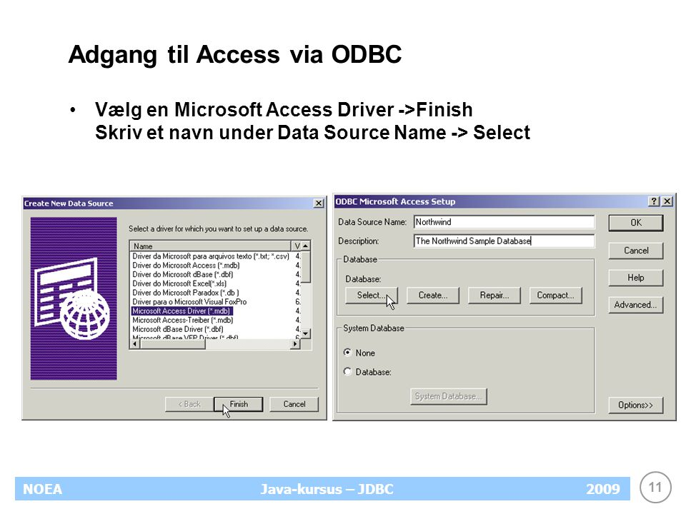 11 NOEA2009Java-kursus – JDBC Adgang til Access via ODBC Vælg en Microsoft Access Driver ->Finish Skriv et navn under Data Source Name -> Select