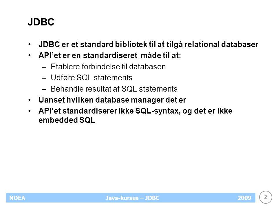 2 NOEA2009Java-kursus – JDBC JDBC JDBC er et standard bibliotek til at tilgå relational databaser API'et er en standardiseret måde til at: –Etablere forbindelse til databasen –Udføre SQL statements –Behandle resultat af SQL statements Uanset hvilken database manager det er API'et standardiserer ikke SQL-syntax, og det er ikke embedded SQL